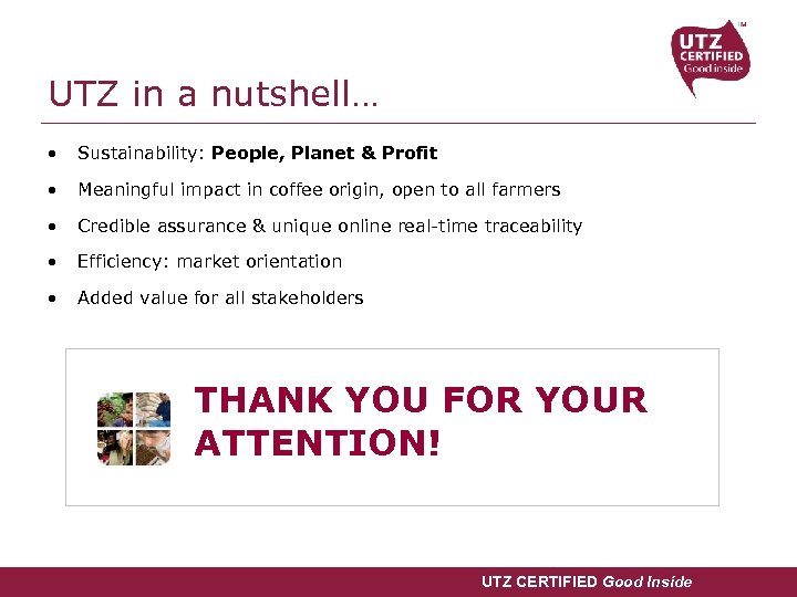UTZ in a nutshell… • Sustainability: People, Planet & Profit • Meaningful impact in