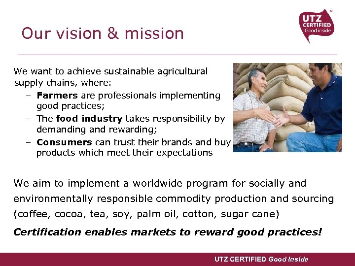 Our vision & mission We want to achieve sustainable agricultural supply chains, where: –