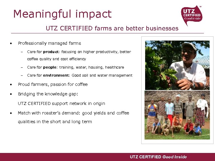 Meaningful impact UTZ CERTIFIED farms are better businesses • Professionally managed farms – Care