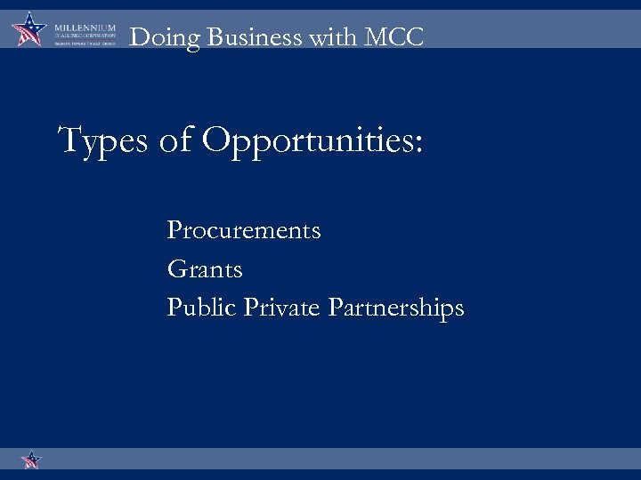 Doing Business with MCC Types of Opportunities: Procurements Grants Public Private Partnerships