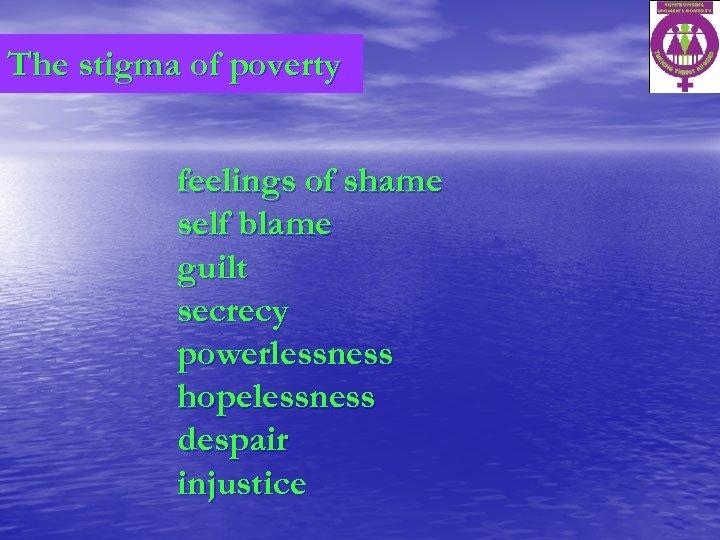 The stigma of poverty feelings of shame self blame guilt secrecy powerlessness hopelessness despair
