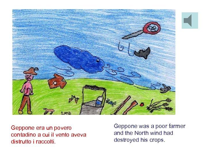 Geppone era un povero contadino a cui il vento aveva distrutto i raccolti. Geppone
