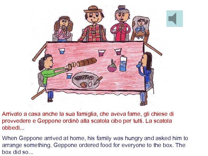 Arrivato a casa anche la sua famiglia, che aveva fame, gli chiese di provvedere