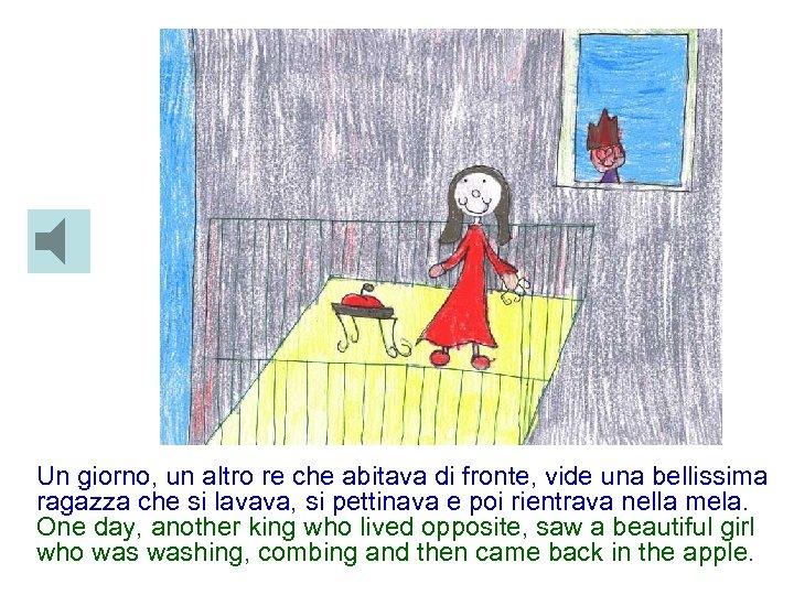 Un giorno, un altro re che abitava di fronte, vide una bellissima ragazza che