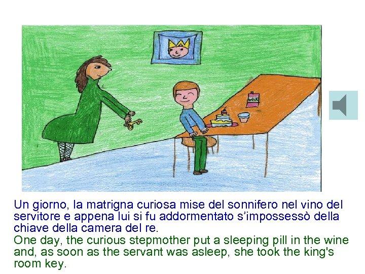 Un giorno, la matrigna curiosa mise del sonnifero nel vino del servitore e appena