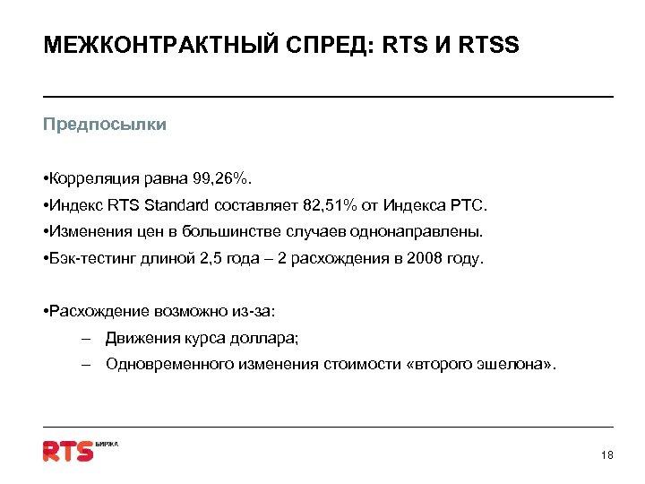 МЕЖКОНТРАКТНЫЙ СПРЕД: RTS И RTSS Предпосылки • Корреляция равна 99, 26%. • Индекс RTS