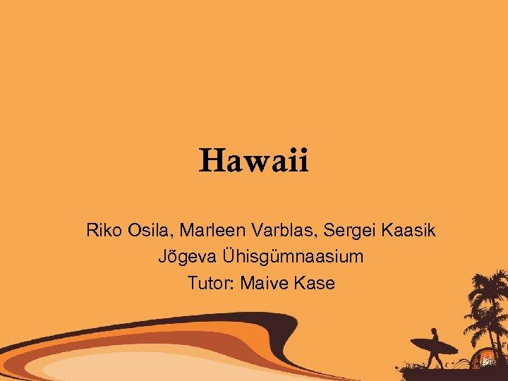 Hawaii Riko Osila, Marleen Varblas, Sergei Kaasik Jõgeva Ühisgümnaasium Tutor: Maive Kase