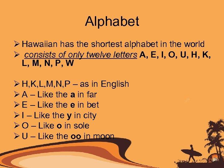 Alphabet Ø Hawaiian has the shortest alphabet in the world Ø consists of only