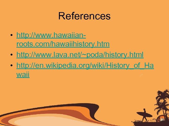 References • http: //www. hawaiianroots. com/hawaiihistory. htm • http: //www. lava. net/~poda/history. html •