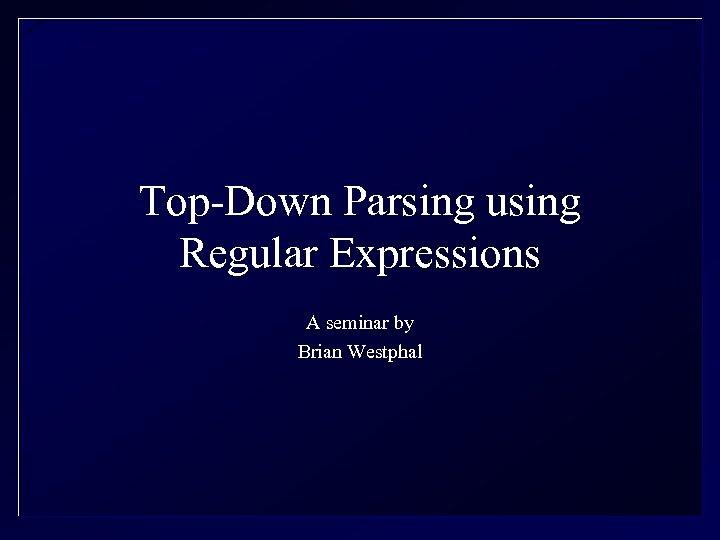 Top-Down Parsing using Regular Expressions A seminar by Brian Westphal
