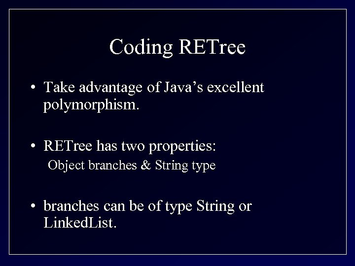 Coding RETree • Take advantage of Java's excellent polymorphism. • RETree has two properties: