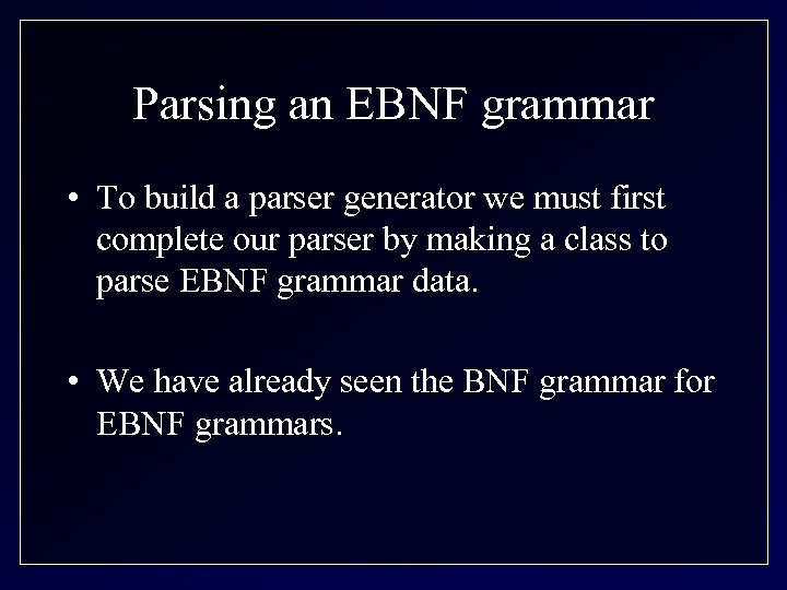 Parsing an EBNF grammar • To build a parser generator we must first complete