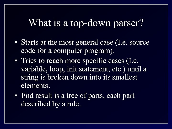 What is a top-down parser? • Starts at the most general case (I. e.