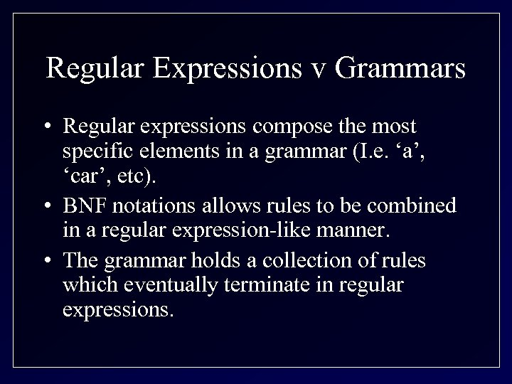 Regular Expressions v Grammars • Regular expressions compose the most specific elements in a