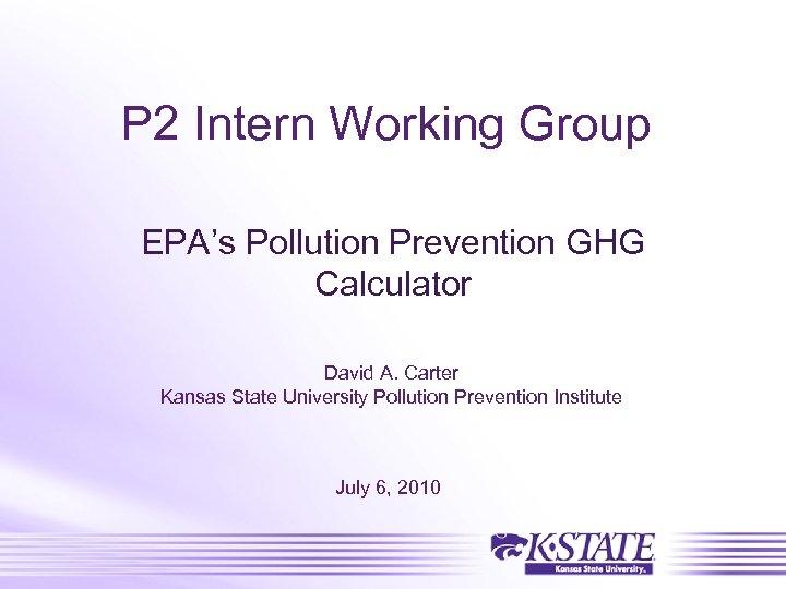 P 2 Intern Working Group EPA's Pollution Prevention GHG Calculator David A. Carter Kansas
