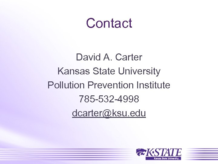 Contact David A. Carter Kansas State University Pollution Prevention Institute 785 -532 -4998 dcarter@ksu.