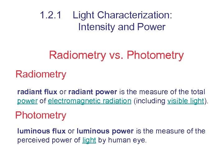 1. 2. 1 Light Characterization: Intensity and Power Radiometry vs. Photometry Radiometry radiant flux