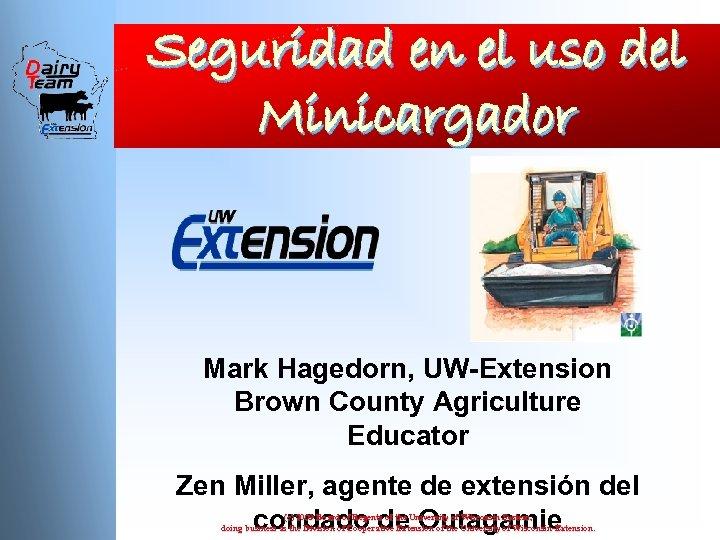 Seguridad en el uso del Minicargador Mark Hagedorn, UW-Extension Brown County Agriculture Educator Zen