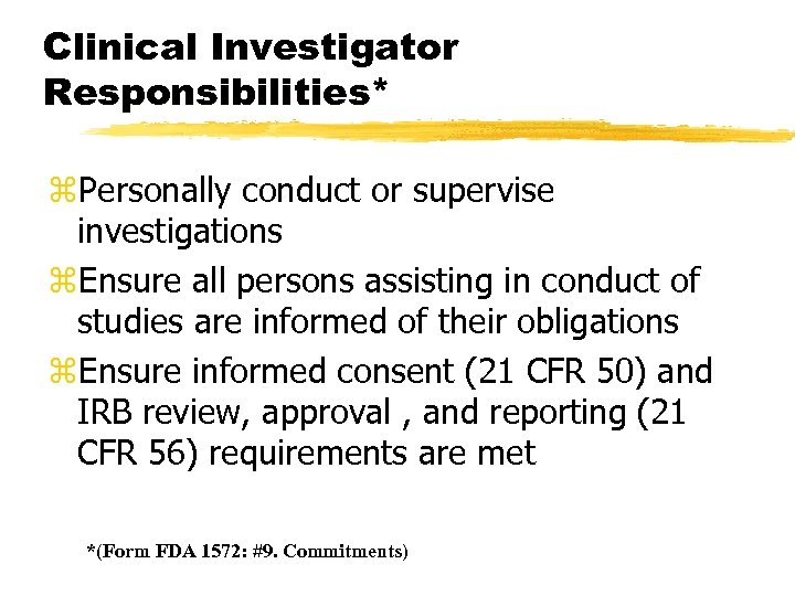 Clinical Investigator Responsibilities* z. Personally conduct or supervise investigations z. Ensure all persons assisting