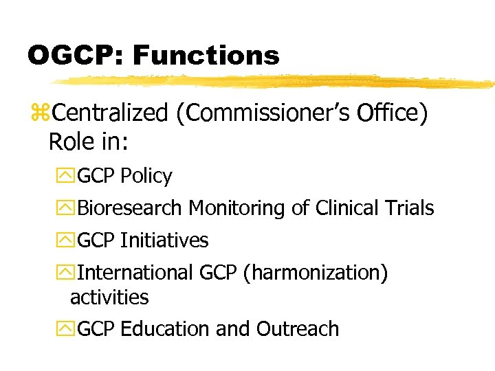 OGCP: Functions z. Centralized (Commissioner's Office) Role in: y. GCP Policy y. Bioresearch Monitoring