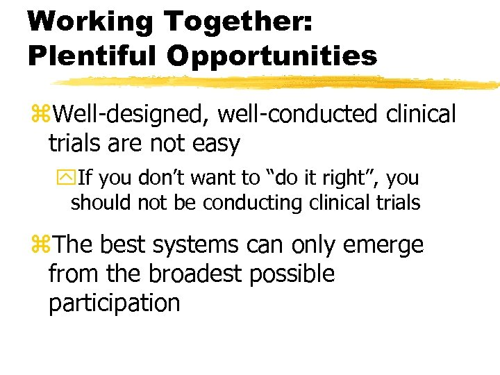 Working Together: Plentiful Opportunities z. Well-designed, well-conducted clinical trials are not easy y. If