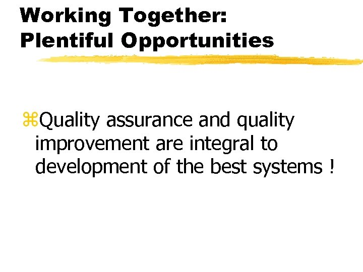Working Together: Plentiful Opportunities z. Quality assurance and quality improvement are integral to development
