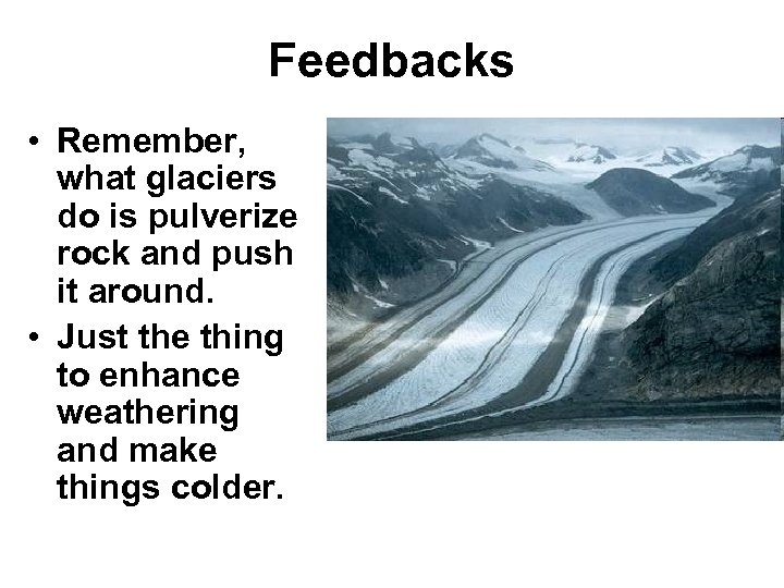 Feedbacks • Remember, what glaciers do is pulverize rock and push it around. •