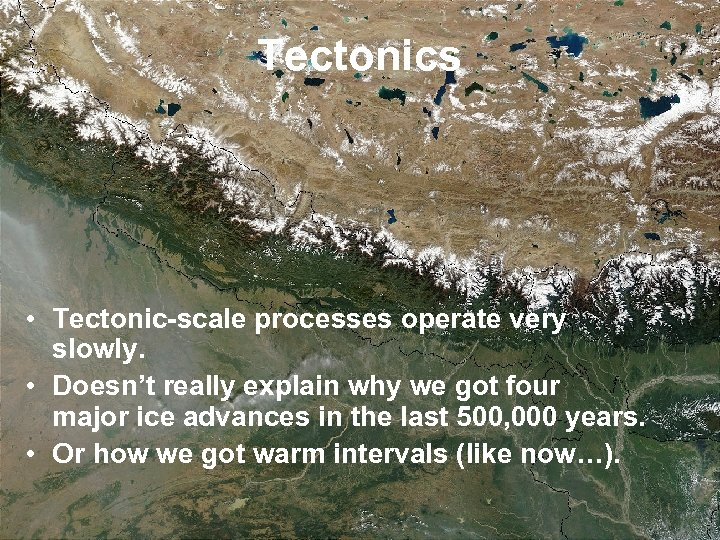 Tectonics • Tectonic-scale processes operate very slowly. • Doesn't really explain why we got