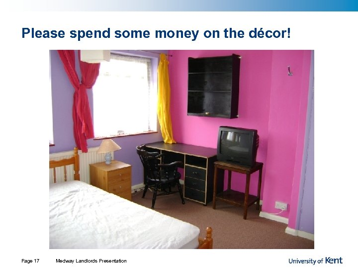 Please spend some money on the décor! Page 17 Medway Landlords Presentation