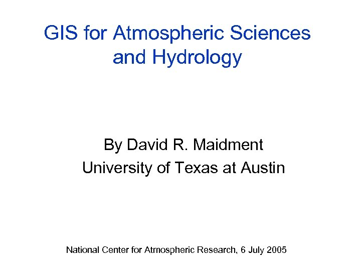GIS for Atmospheric Sciences and Hydrology By David R. Maidment University of Texas at