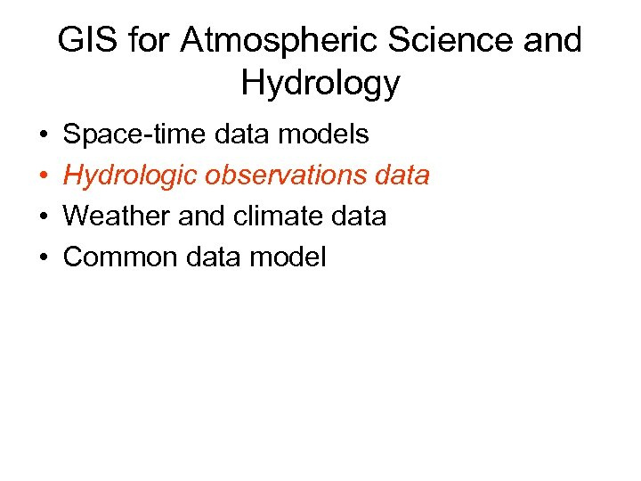 GIS for Atmospheric Science and Hydrology • • Space-time data models Hydrologic observations data