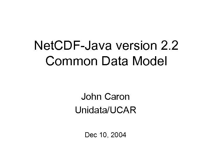 Net. CDF-Java version 2. 2 Common Data Model John Caron Unidata/UCAR Dec 10, 2004