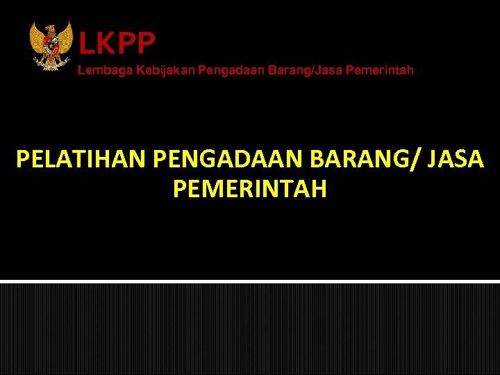 LKPP Lembaga Kebijakan Pengadaan Barang/Jasa Pemerintah PELATIHAN PENGADAAN BARANG/ JASA PEMERINTAH