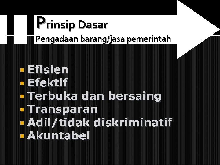 Prinsip Dasar Pengadaan barang/jasa pemerintah Efisien Efektif Terbuka dan bersaing Transparan Adil/tidak diskriminatif Akuntabel