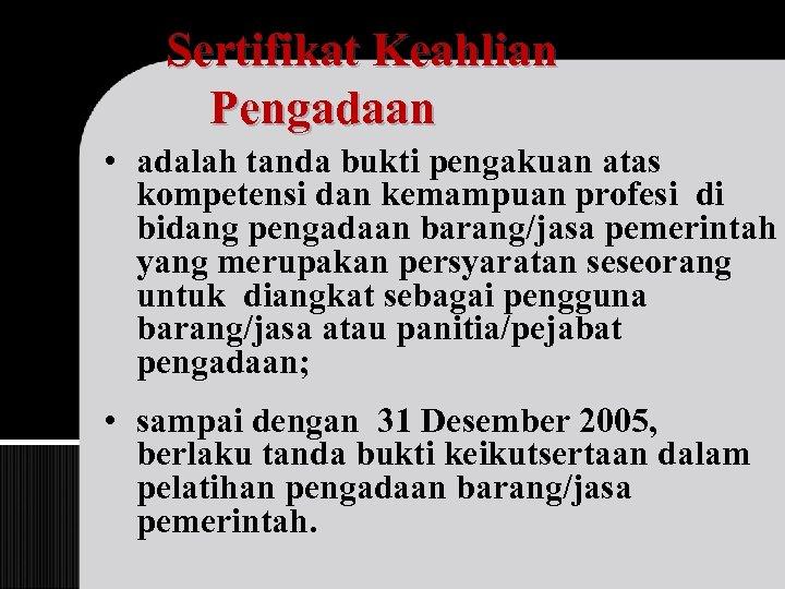Sertifikat Keahlian Pengadaan • adalah tanda bukti pengakuan atas kompetensi dan kemampuan profesi di
