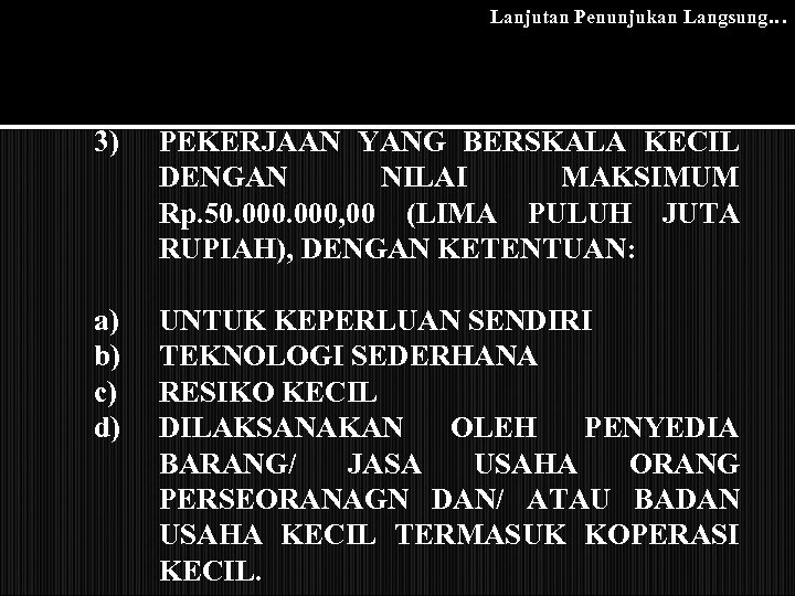 Lanjutan Penunjukan Langsung… 3) PEKERJAAN YANG BERSKALA KECIL DENGAN NILAI MAKSIMUM Rp. 50. 000,
