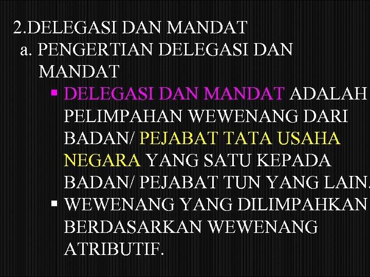 2. DELEGASI DAN MANDAT a. PENGERTIAN DELEGASI DAN MANDAT ADALAH PELIMPAHAN WEWENANG DARI BADAN/