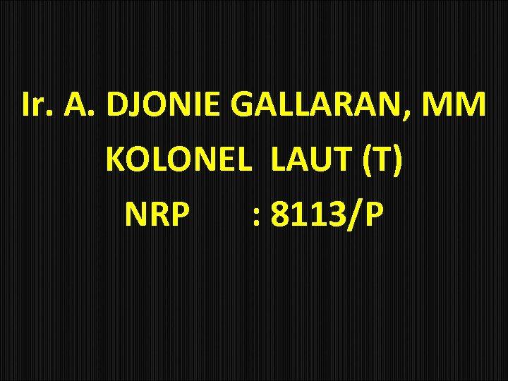 Ir. A. DJONIE GALLARAN, MM KOLONEL LAUT (T) NRP : 8113/P