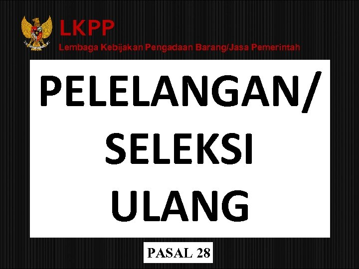 LKPP Lembaga Kebijakan Pengadaan Barang/Jasa Pemerintah PELELANGAN/ SELEKSI ULANG PASAL 28