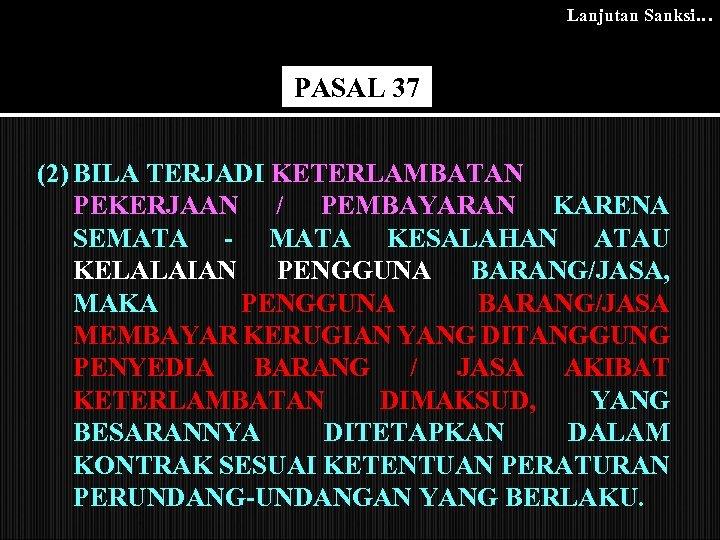 Lanjutan Sanksi… PASAL 37 (2) BILA TERJADI KETERLAMBATAN PEKERJAAN / PEMBAYARAN KARENA SEMATA -