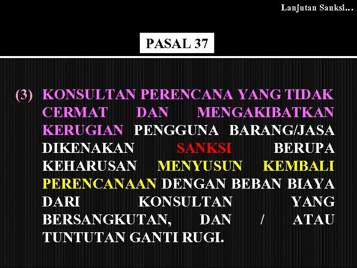 Lanjutan Sanksi… PASAL 37 (3) KONSULTAN PERENCANA YANG TIDAK CERMAT DAN MENGAKIBATKAN KERUGIAN PENGGUNA