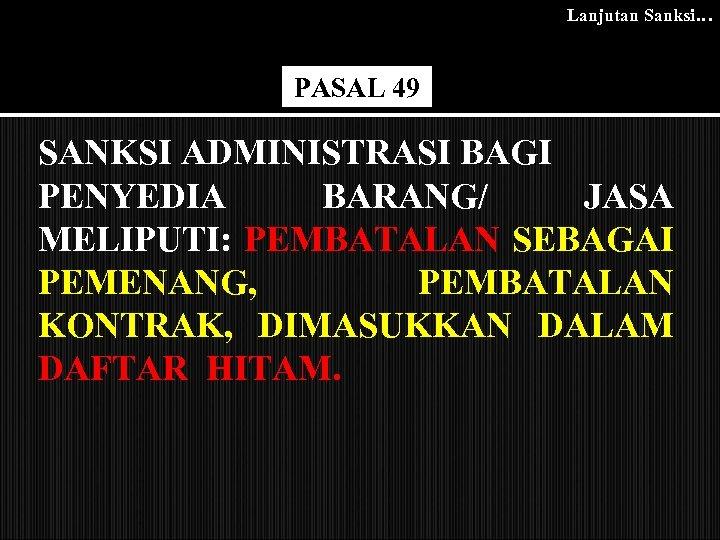 Lanjutan Sanksi… PASAL 49 SANKSI ADMINISTRASI BAGI PENYEDIA BARANG/ JASA MELIPUTI: PEMBATALAN SEBAGAI PEMENANG,