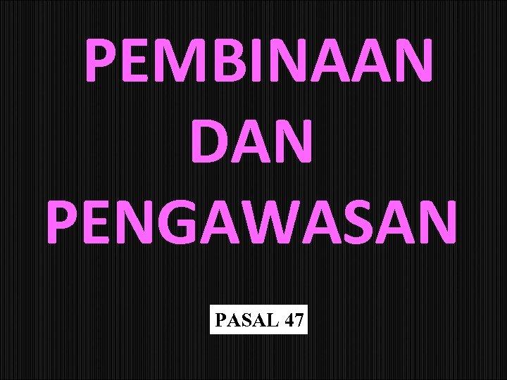 PEMBINAAN DAN PENGAWASAN PASAL 47