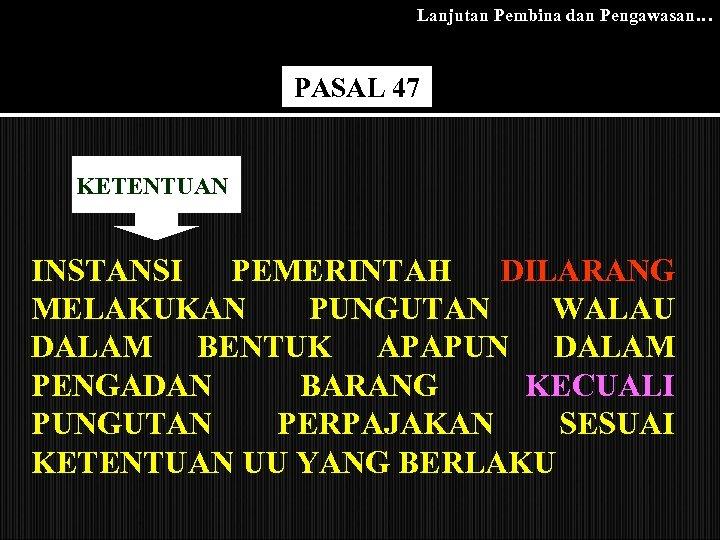 Lanjutan Pembina dan Pengawasan… PASAL 47 KETENTUAN INSTANSI PEMERINTAH DILARANG MELAKUKAN PUNGUTAN WALAU DALAM