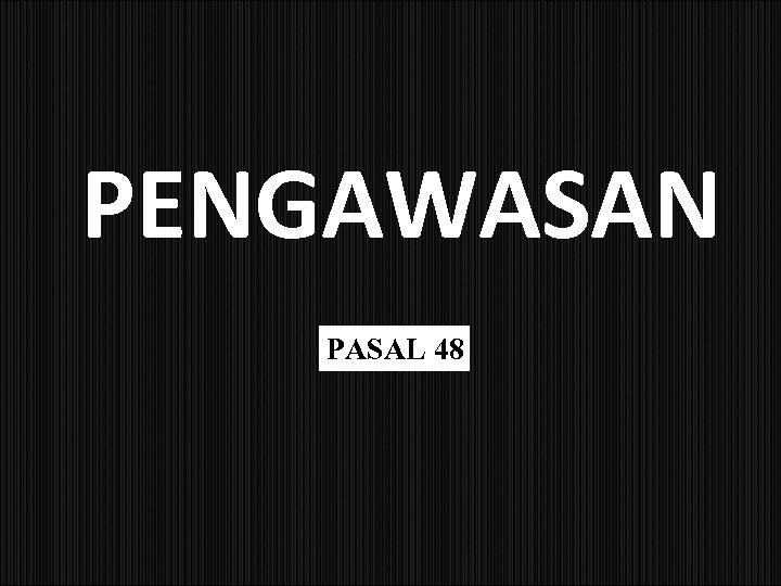 PENGAWASAN PASAL 48