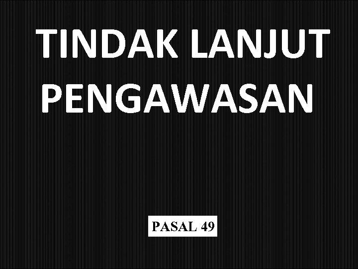 TINDAK LANJUT PENGAWASAN PASAL 49
