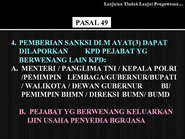 Lanjutan Tindak Lanjut Pengawasan… PASAL 49 4. PEMBERIAN SANKSI DLM AYAT(3) DAPAT DILAPORKAN KPD