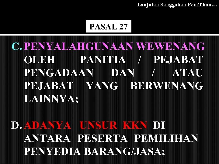 Lanjutan Sanggahan Pemilihan… PASAL 27 C. PENYALAHGUNAAN WEWENANG OLEH PANITIA / PEJABAT PENGADAAN DAN