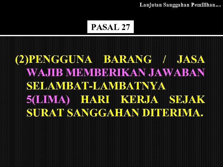 Lanjutan Sanggahan Pemilihan… PASAL 27 (2)PENGGUNA BARANG / JASA WAJIB MEMBERIKAN JAWABAN SELAMBAT-LAMBATNYA 5(LIMA)