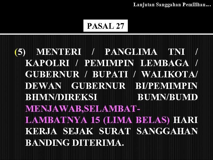 Lanjutan Sanggahan Pemilihan… PASAL 27 (5) MENTERI / PANGLIMA TNI / KAPOLRI / PEMIMPIN